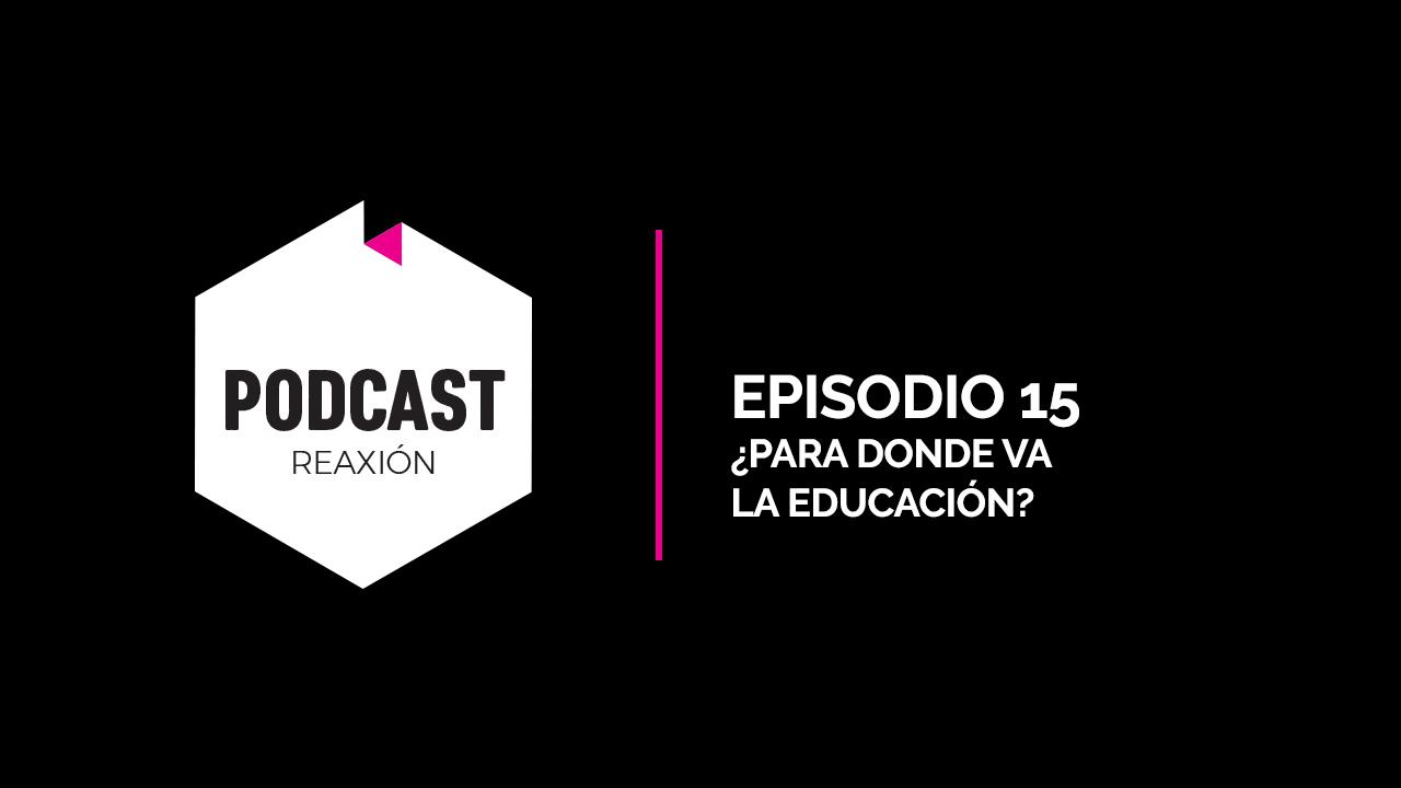 Episodio 15: ¿Para Donde Va la Educación?